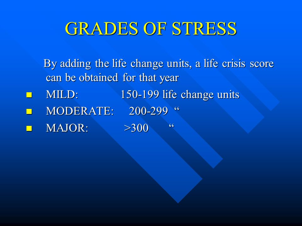 GRADES OF STRESS By adding the life change units, a life crisis score can be obtained for that year.