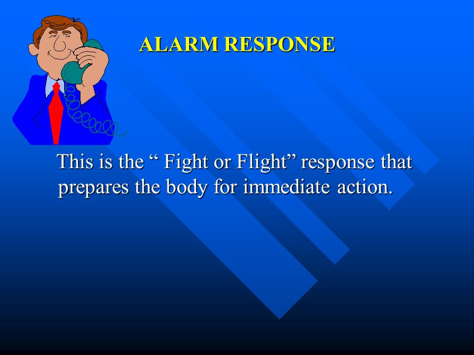 ALARM RESPONSE This is the Fight or Flight response that prepares the body for immediate action.