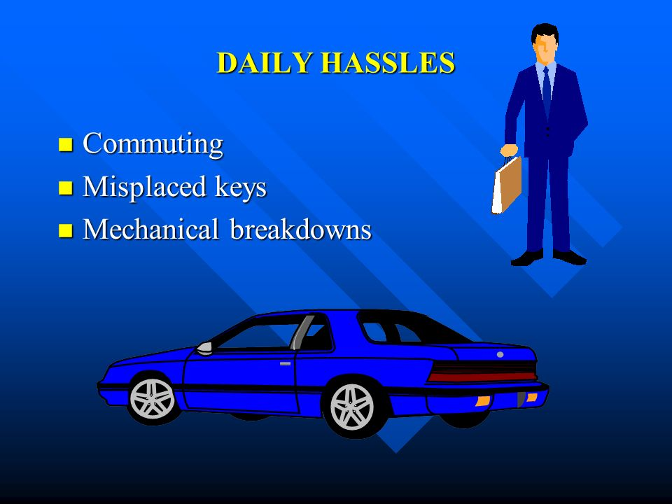 DAILY HASSLES Commuting Misplaced keys Mechanical breakdowns