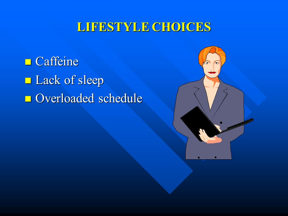 LIFESTYLE CHOICES Caffeine Lack of sleep Overloaded schedule
