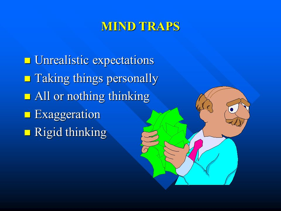 MIND TRAPSUnrealistic expectations. Taking things personally. All or nothing thinking. Exaggeration.