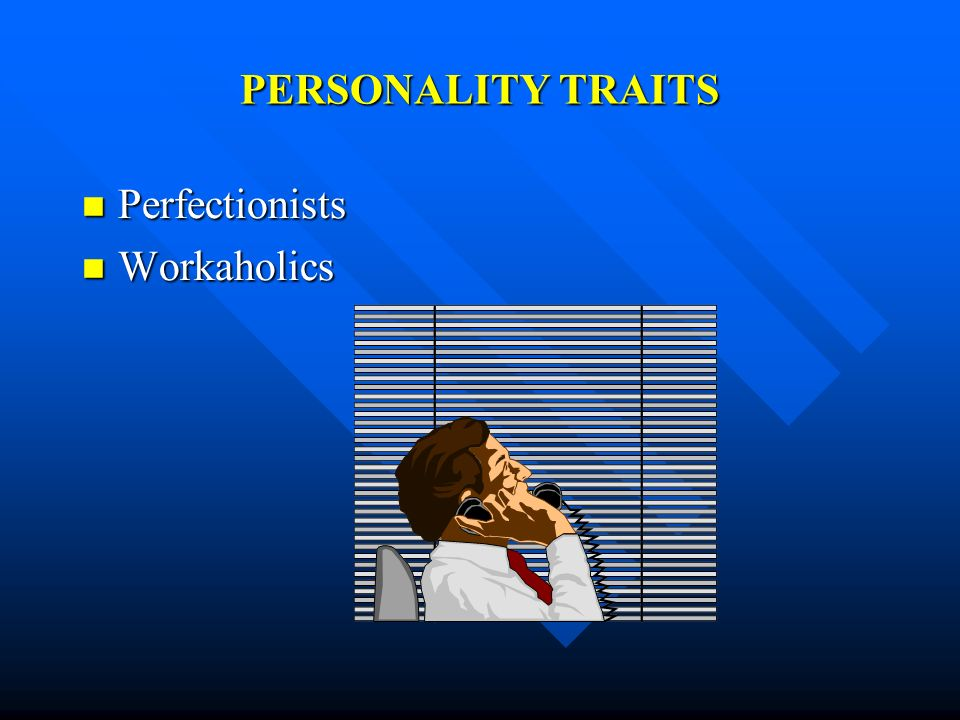 PERSONALITY TRAITS Perfectionists Workaholics