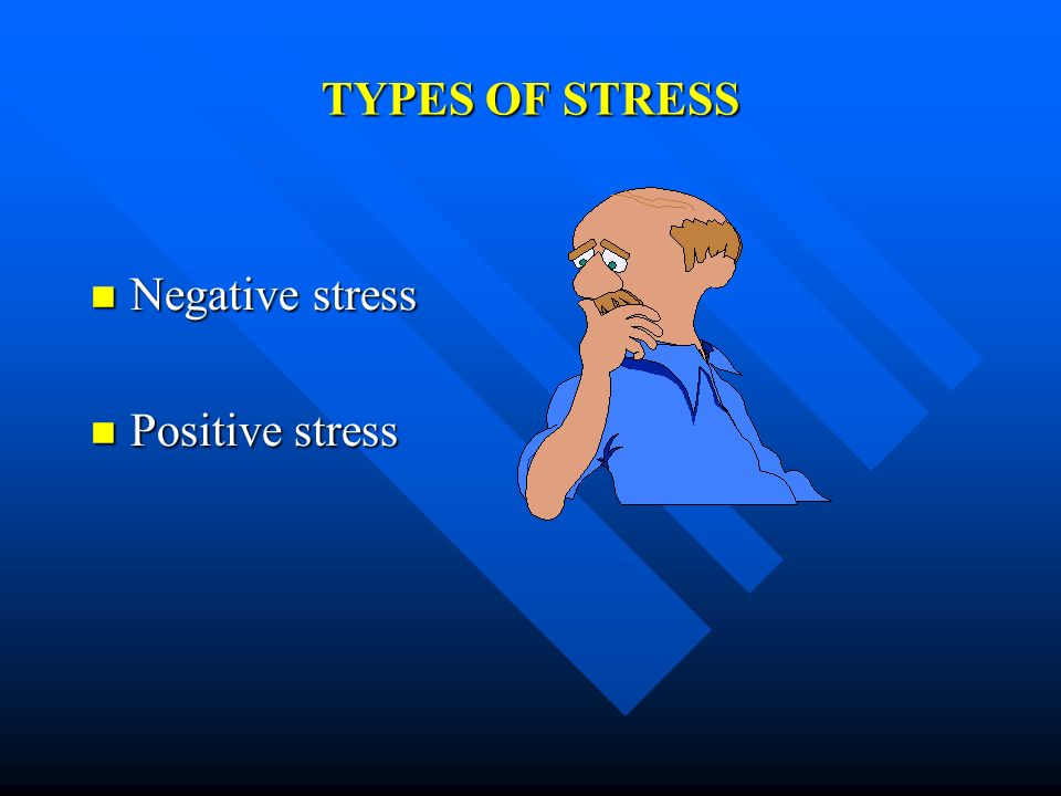 TYPES OF STRESS Negative stress Positive stress