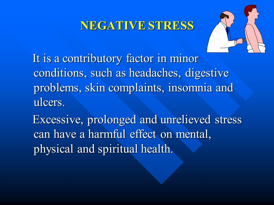 NEGATIVE STRESSIt is a contributory factor in minor conditions, such as headaches, digestive problems, skin complaints, insomnia and ulcers.