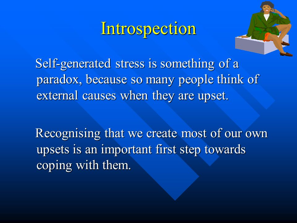 Introspection Self-generated stress is something of a paradox, because so many people think of external causes when they are upset.