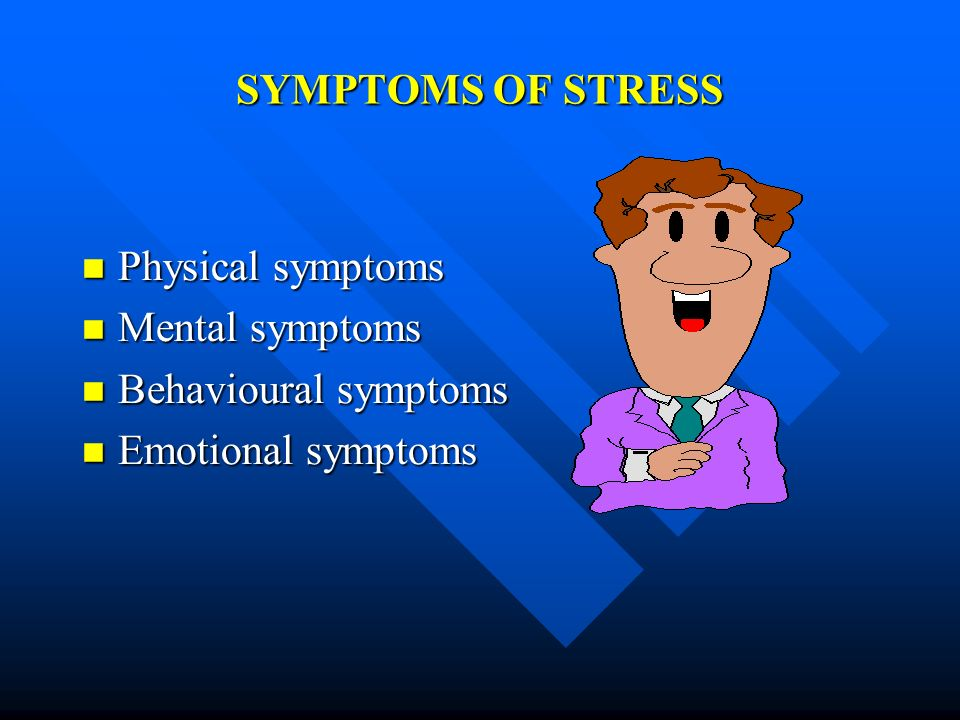 SYMPTOMS OF STRESS Physical symptoms Mental symptoms Behavioural symptoms Emotional symptoms