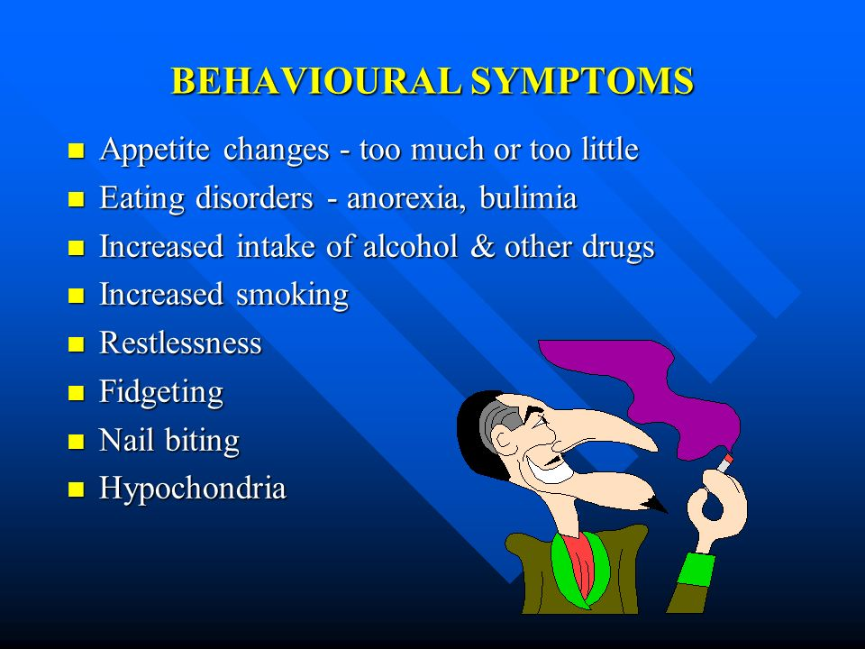 BEHAVIOURAL SYMPTOMS Appetite changes - too much or too little