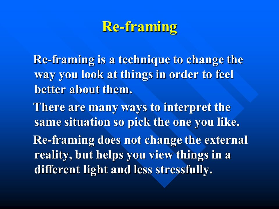 Re-framingRe-framing is a technique to change the way you look at things in order to feel better about them.