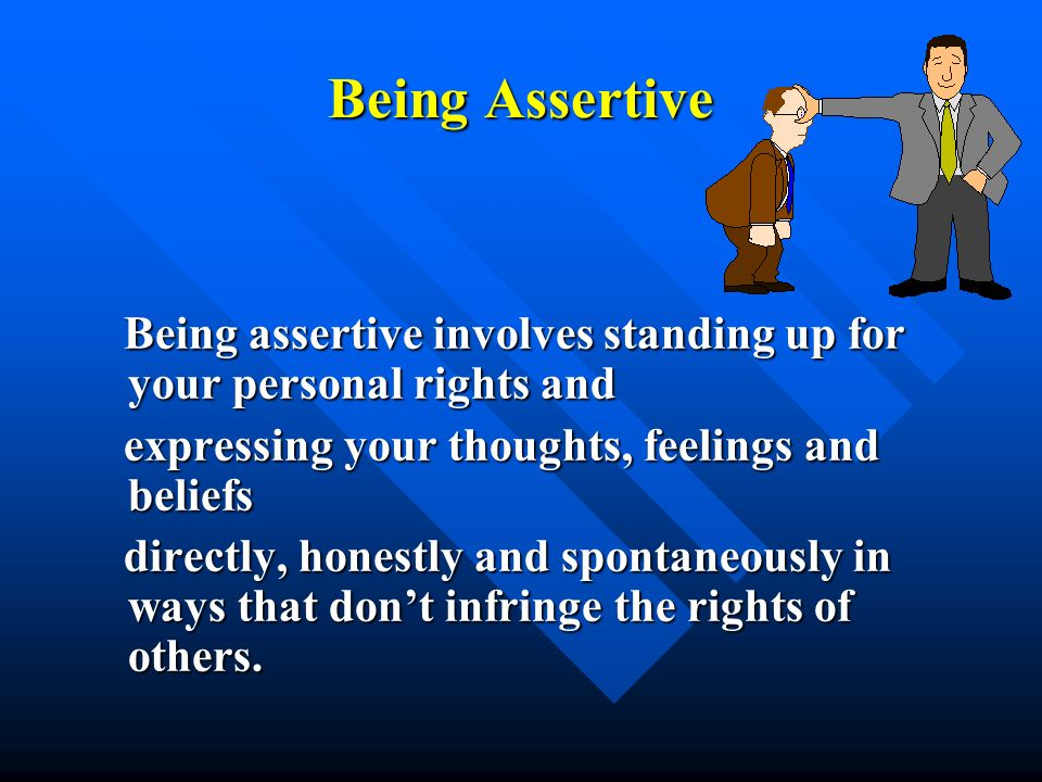 Being AssertiveBeing assertive involves standing up for your personal rights and. expressing your thoughts, feelings and beliefs.
