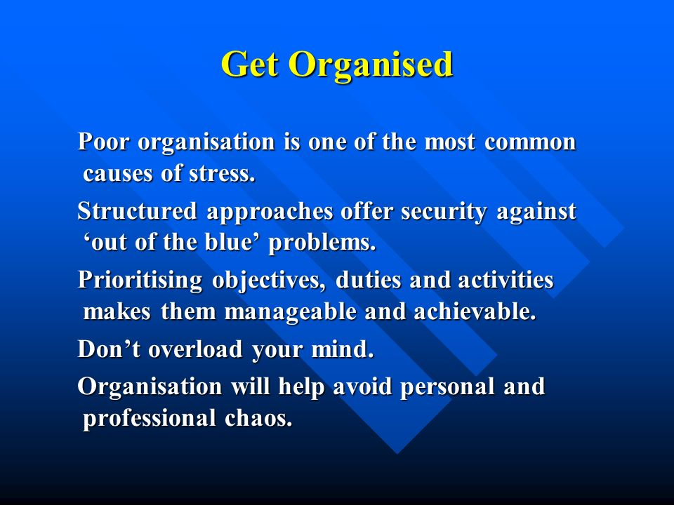 Get Organised Poor organisation is one of the most common causes of stress. Structured approaches offer security against 'out of the blue' problems.