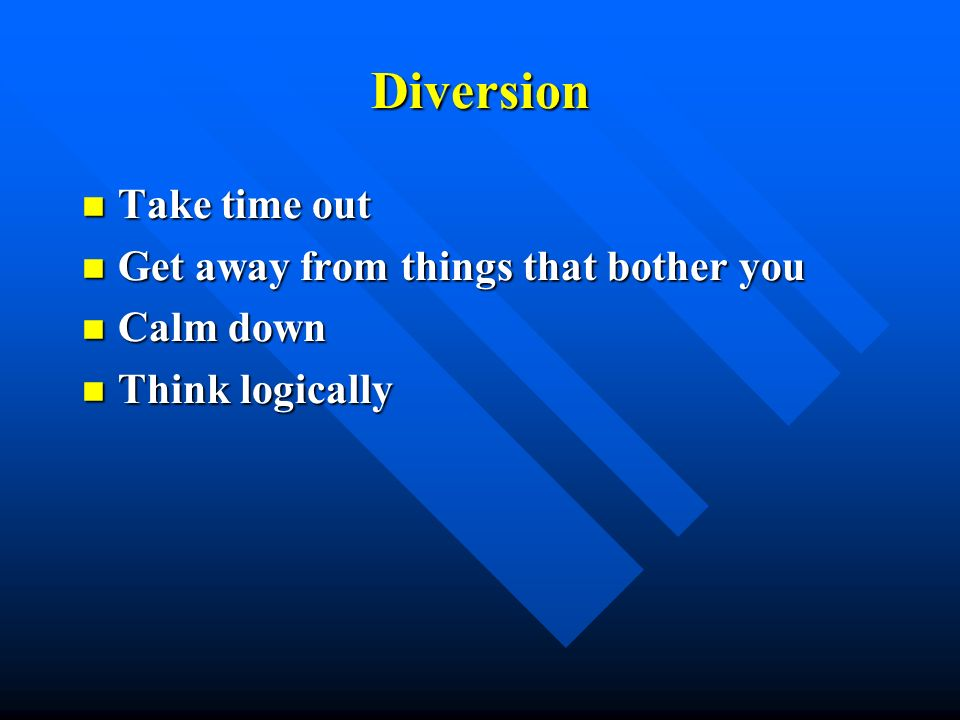 Diversion Take time out Get away from things that bother you Calm down