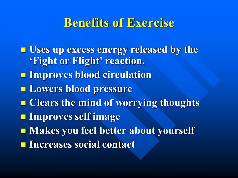 Benefits of ExerciseUses up excess energy released by the 'Fight or Flight' reaction. Improves blood circulation.