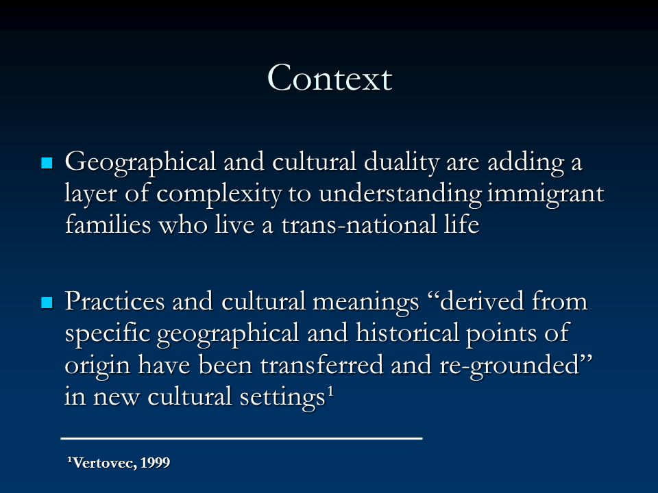 Context Geographical and cultural duality are adding a layer of complexity to understanding immigrant families who live a trans-national life.