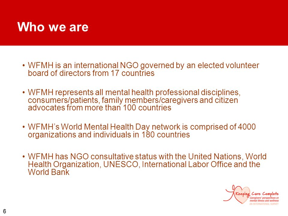 Who we are WFMH is an international NGO governed by an elected volunteer board of directors from 17 countries.