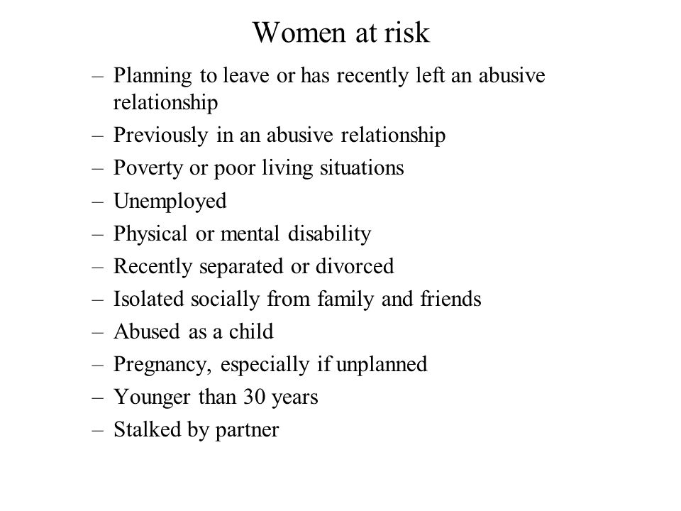 Women at risk Planning to leave or has recently left an abusive relationship. Previously in an abusive relationship.