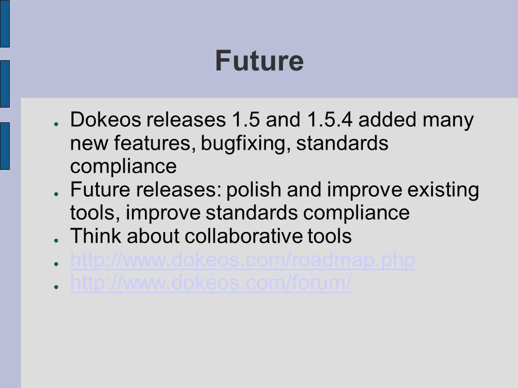 Future Dokeos releases 1.5 and 1.5.4 added many new features, bugfixing, standards compliance.