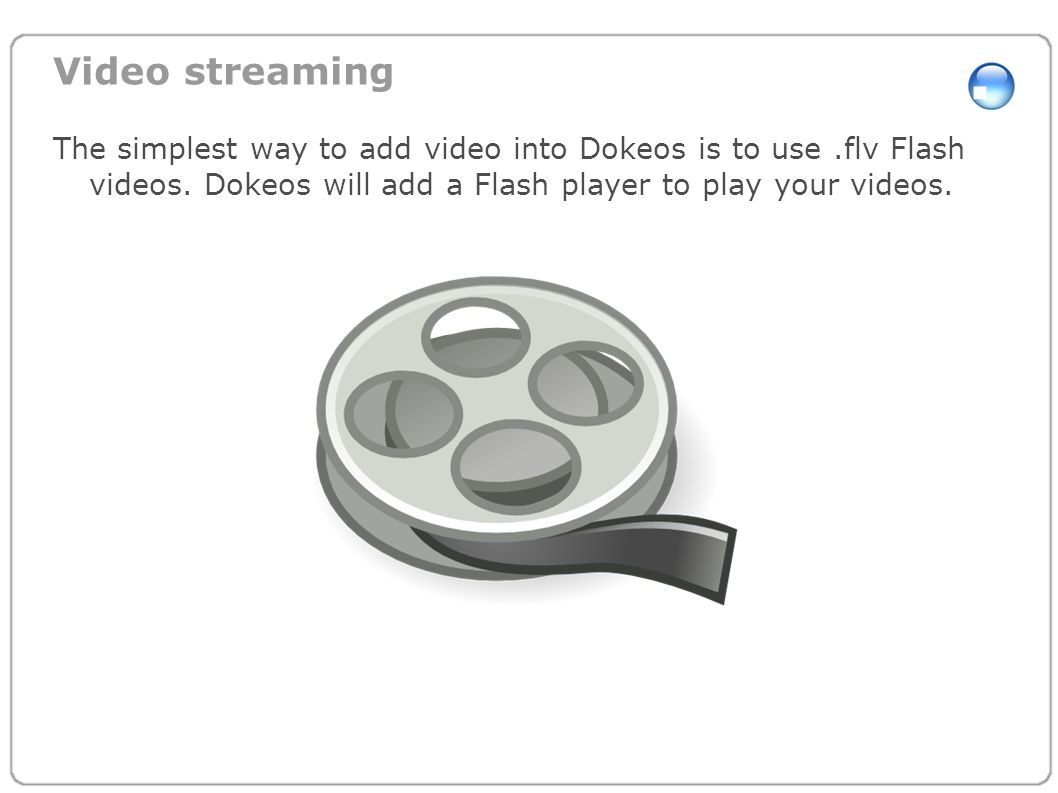 Video streaming The simplest way to add video into Dokeos is to use .flv Flash videos.