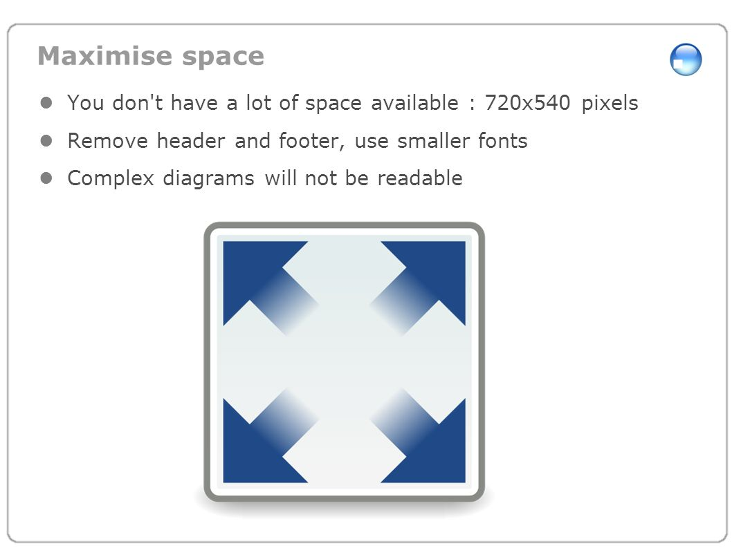 Maximise spaceYou don t have a lot of space available : 720x540 pixels. Remove header and footer, use smaller fonts.