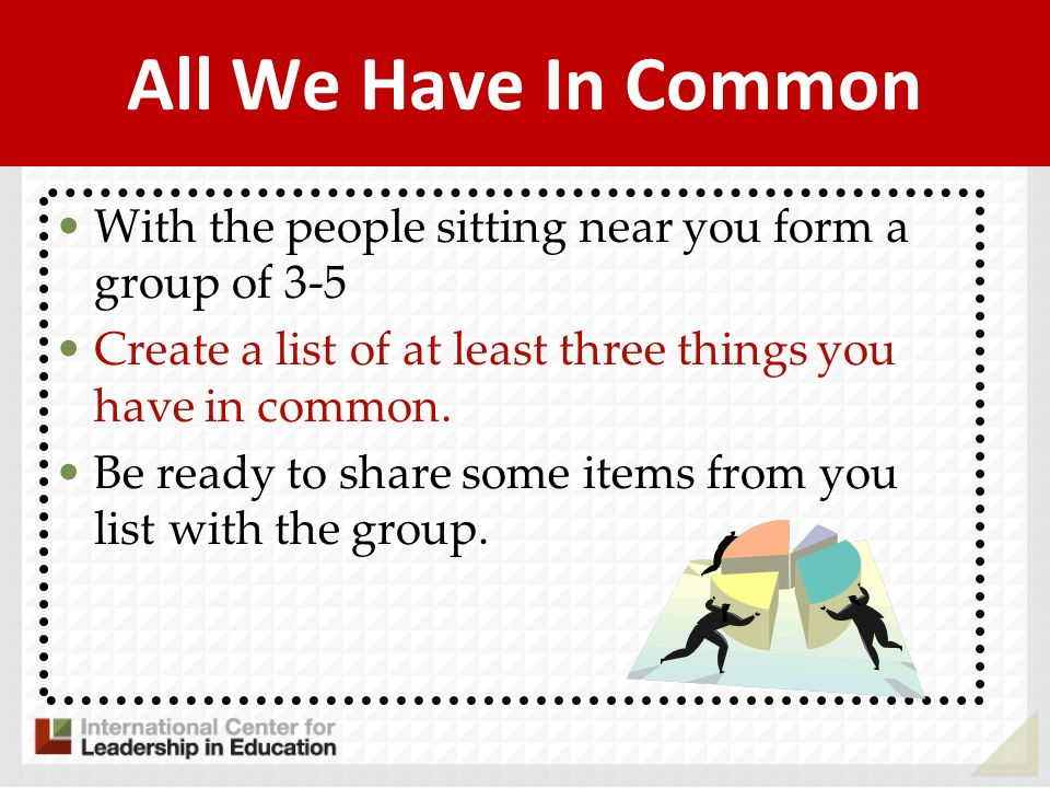 All We Have In Common With the people sitting near you form a group of 3-5. Create a list of at least three things you have in common.
