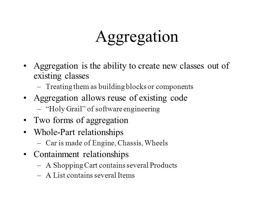 Aggregation Aggregation is the ability to create new classes out of existing classes. Treating them as building blocks or components.