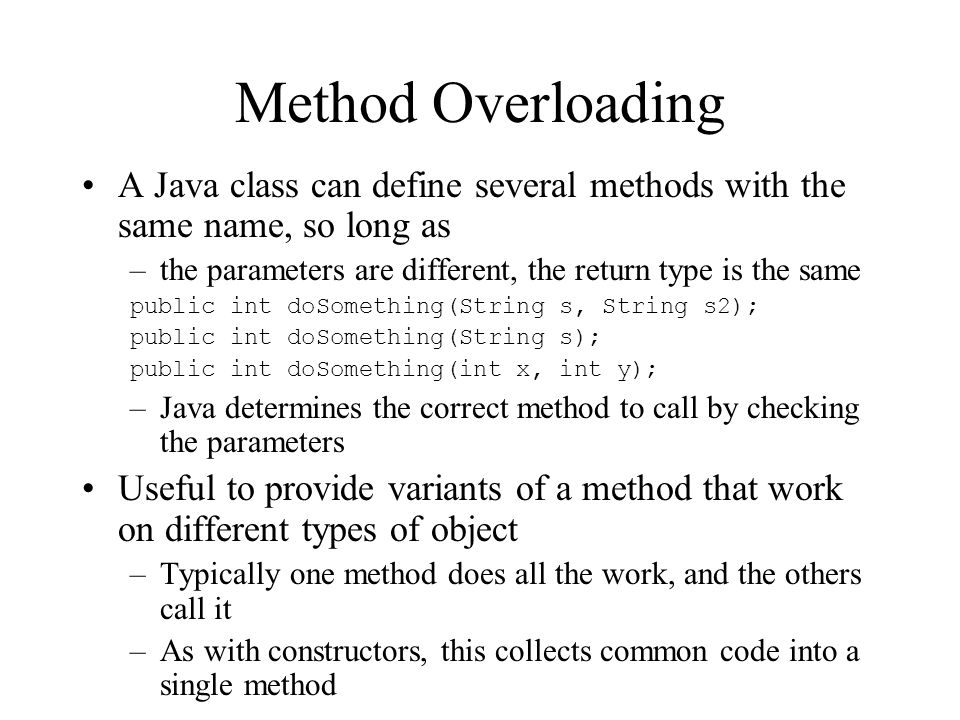 Method Overloading A Java class can define several methods with the same name, so long as. the parameters are different, the return type is the same.