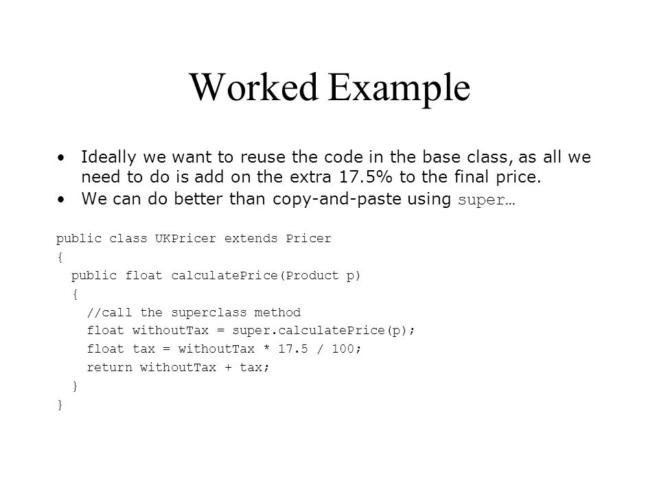 Worked Example Ideally we want to reuse the code in the base class, as all we need to do is add on the extra 17.5% to the final price.
