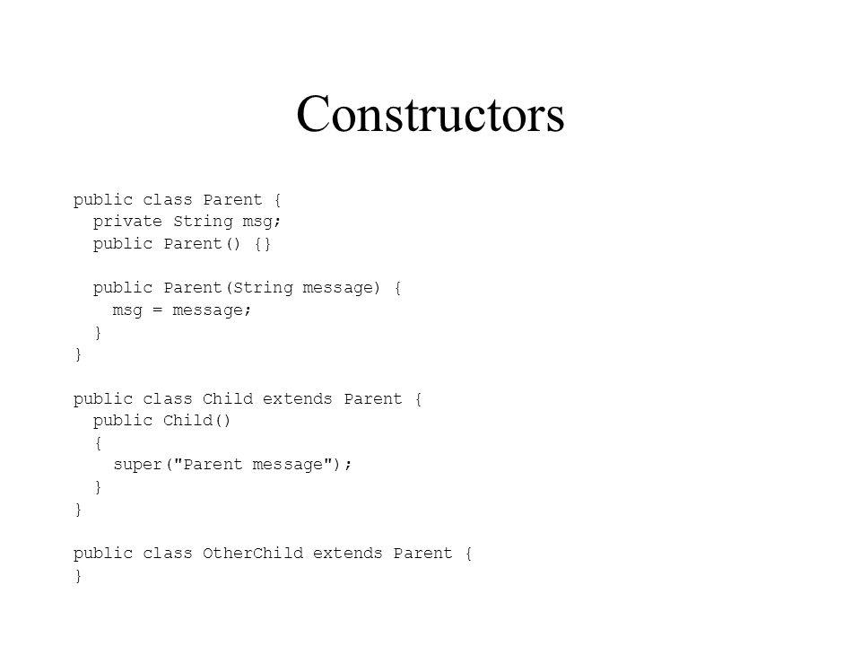 Constructors public class Parent { private String msg;