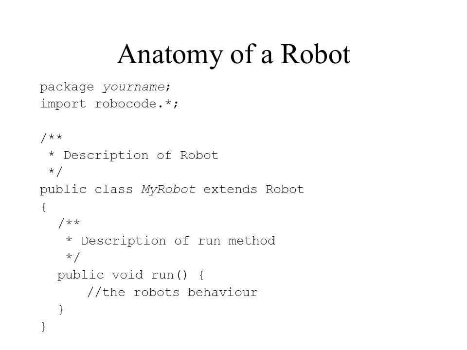 Anatomy of a Robot package yourname; import robocode.*; /**