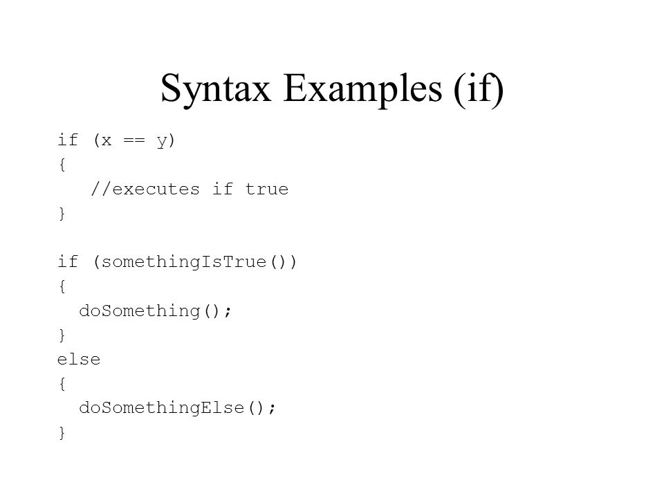 Syntax Examples (if) if (x == y) { //executes if true }