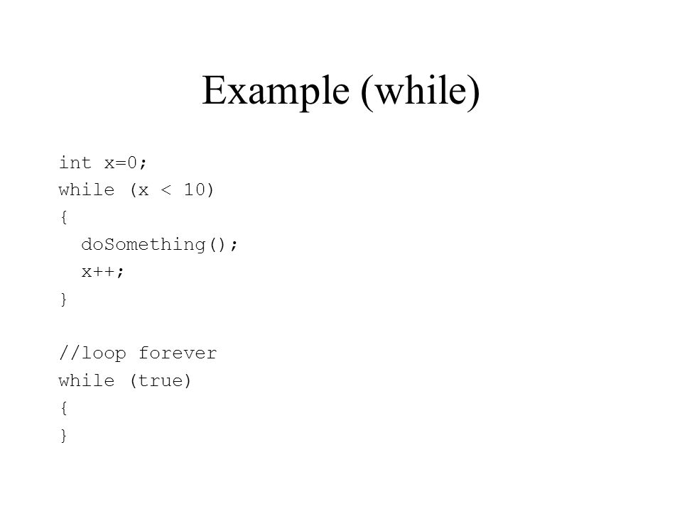 Example (while) int x=0; while (x < 10) { doSomething(); x++; }