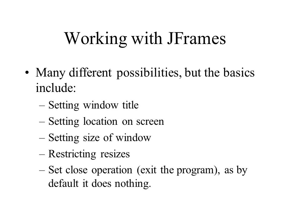 Working with JFrames Many different possibilities, but the basics include: Setting window title. Setting location on screen.