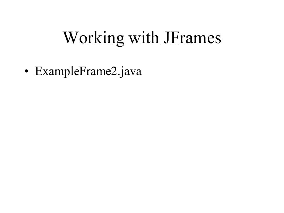 Working with JFrames ExampleFrame2.java