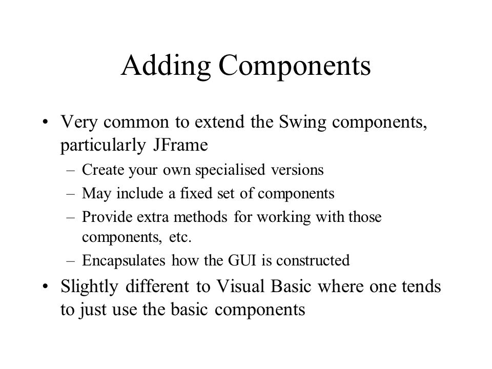Adding Components Very common to extend the Swing components, particularly JFrame. Create your own specialised versions.