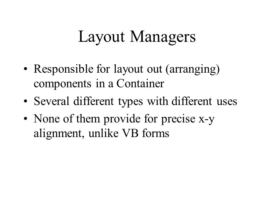 Layout Managers Responsible for layout out (arranging) components in a Container. Several different types with different uses.