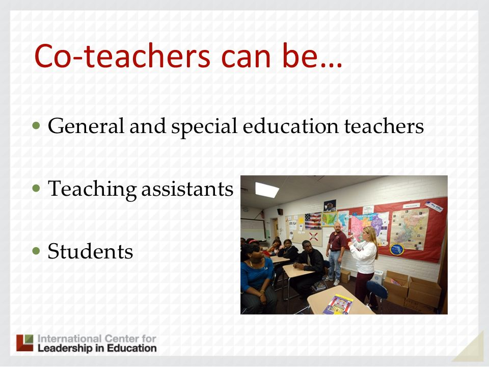 Co-teachers can be… General and special education teachers