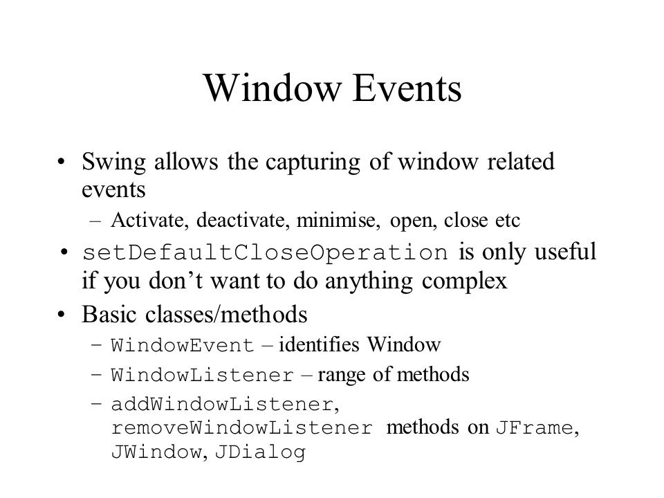 Window Events Swing allows the capturing of window related events