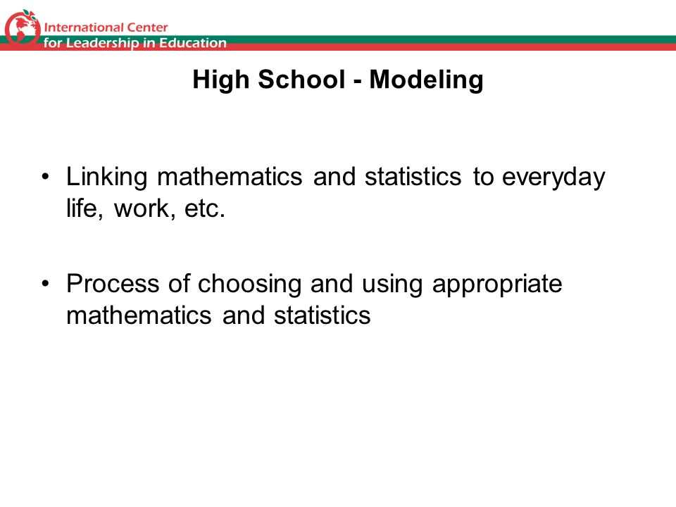 High School - Modeling Linking mathematics and statistics to everyday life, work, etc.