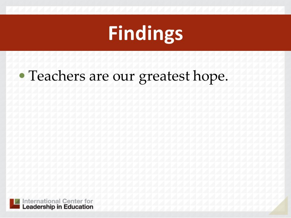 Findings Teachers are our greatest hope.