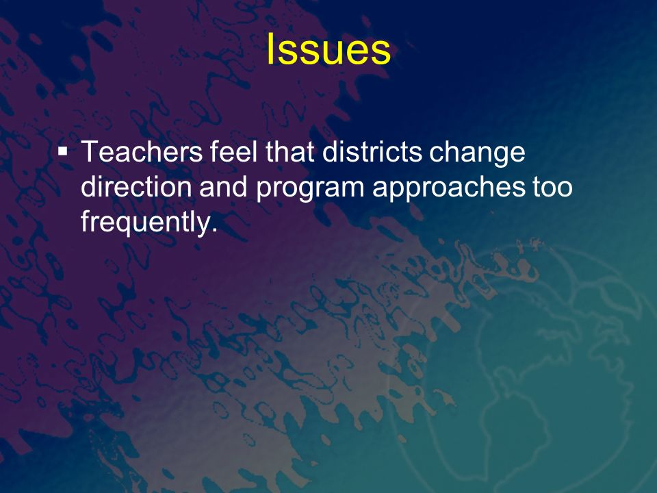 Issues Teachers feel that districts change direction and program approaches too frequently.