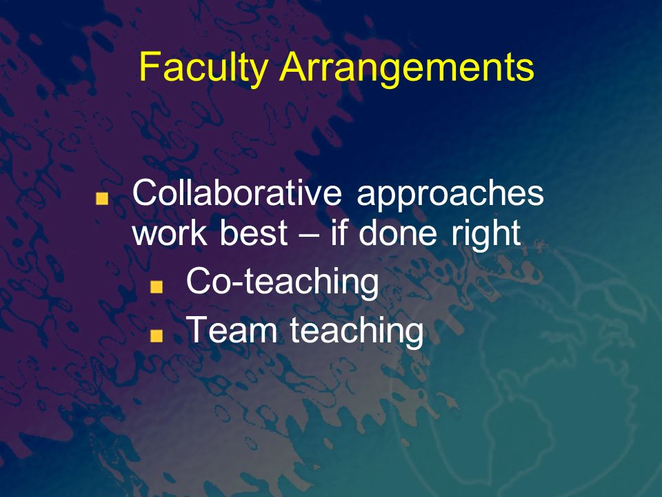 Faculty Arrangements Collaborative approaches work best – if done right Co-teaching Team teaching