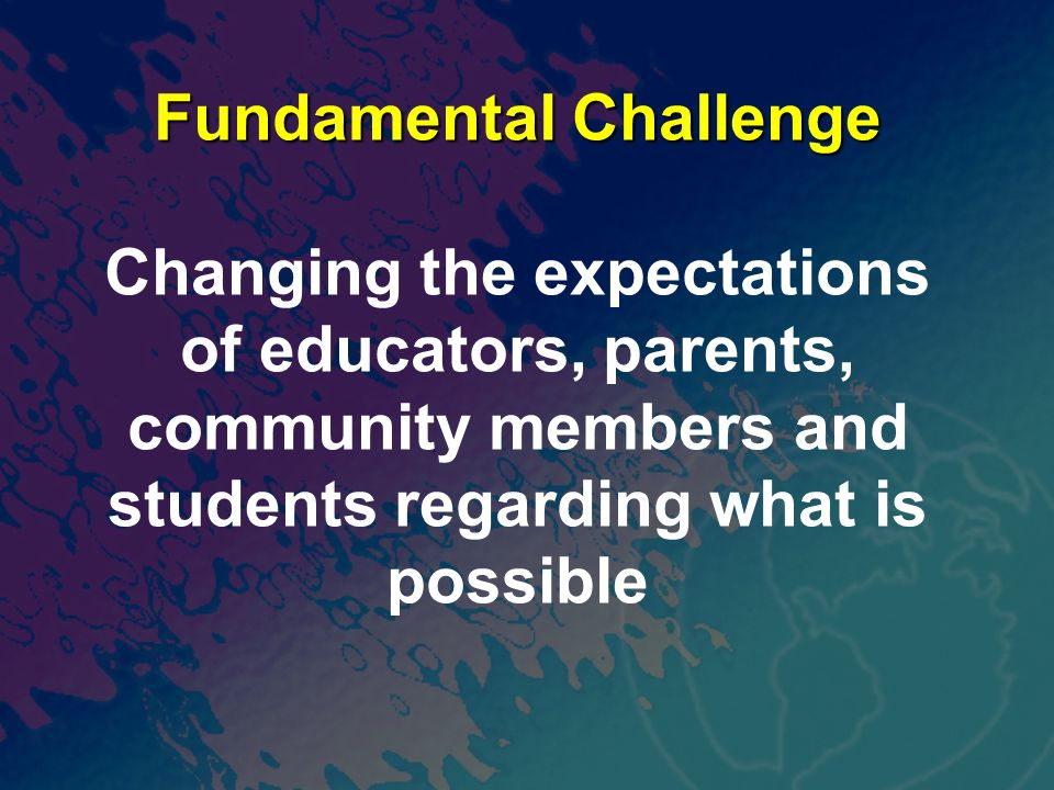 Fundamental Challenge Changing the expectations of educators, parents, community members and students regarding what is possible