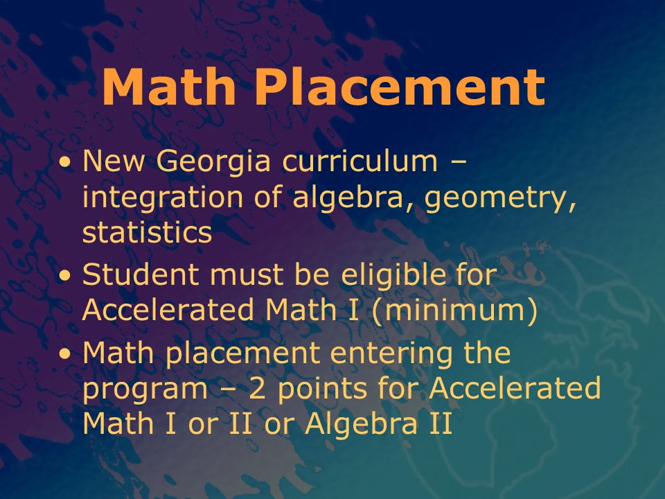 Math Placement New Georgia curriculum – integration of algebra, geometry, statistics. Student must be eligible for Accelerated Math I (minimum)