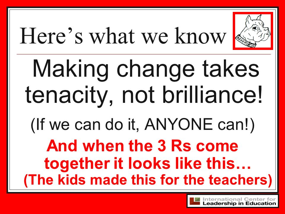 Making change takes tenacity, not brilliance!