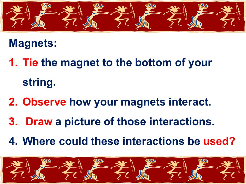 Magnets: Tie the magnet to the bottom of your string. Observe how your magnets interact. Draw a picture of those interactions.