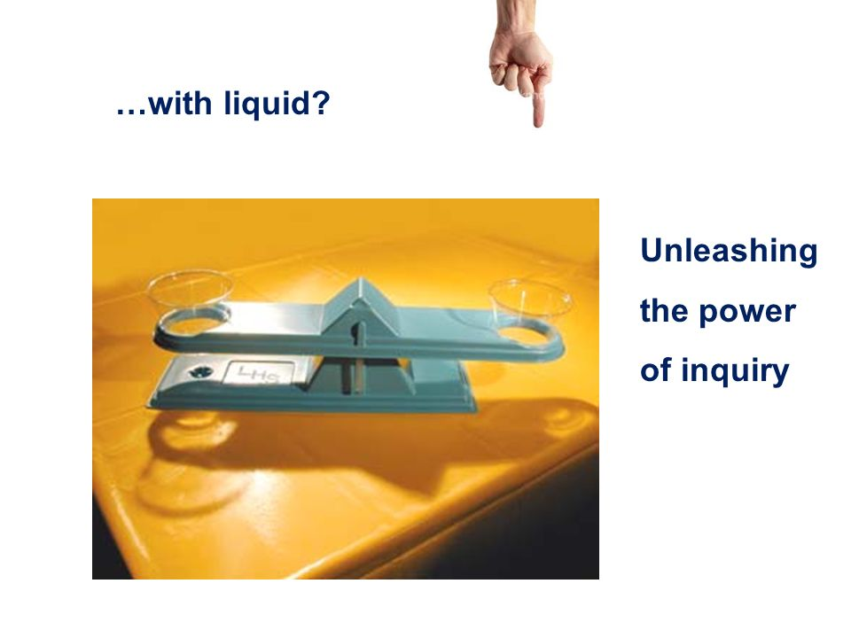 …with liquid Unleashing the power of inquiry