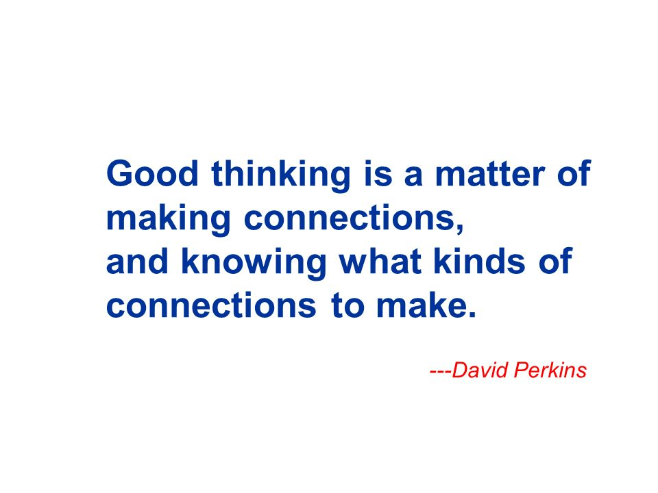 Good thinking is a matter of making connections, and knowing what kinds of connections to make.