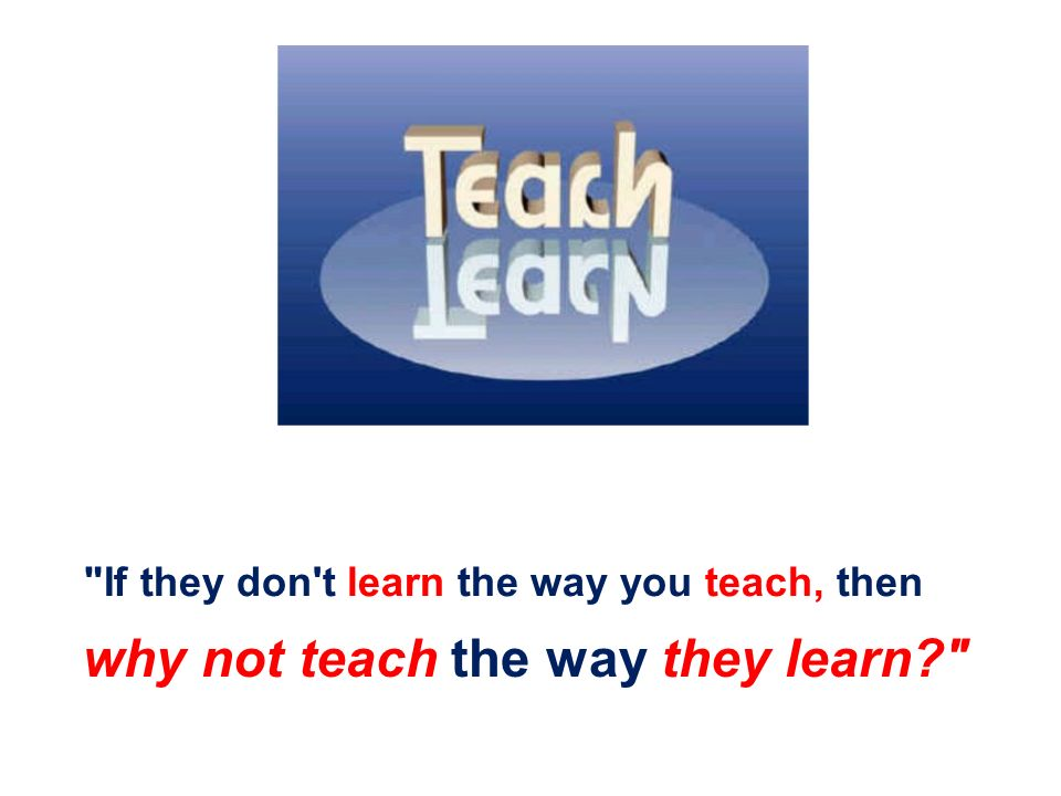 why not teach the way they learn