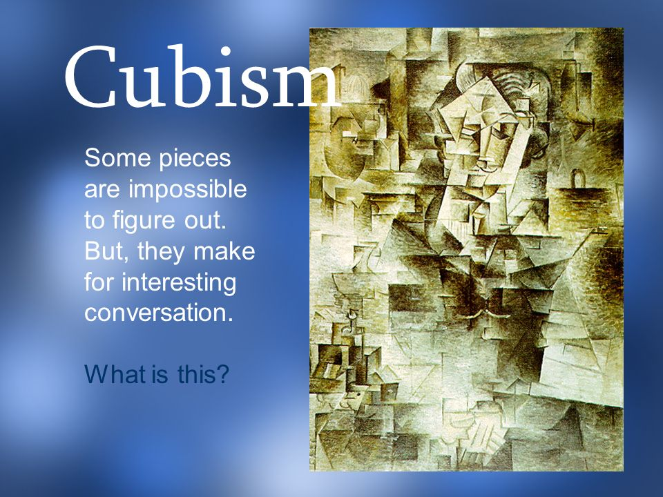 Cubism Some pieces are impossible to figure out. But, they make for interesting conversation.