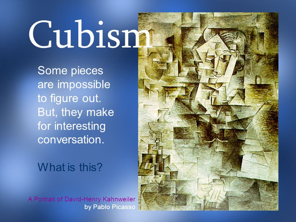 Cubism Some pieces are impossible to figure out. But, they make for interesting conversation. What is this