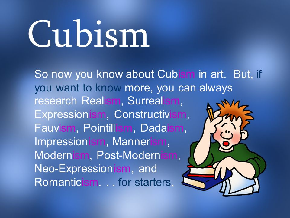 Cubism So now you know about Cubism in art. But, if you want to know more, you can always. a.